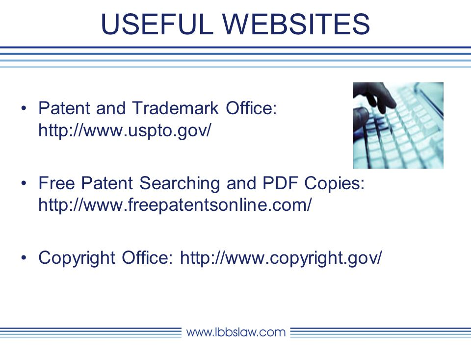 USEFUL WEBSITES Patent and Trademark Office: http://www.uspto.gov/ Free Patent Searching and PDF Copies: http://www.freepatentsonline.com/ Copyright Office: http://www.copyright.gov/