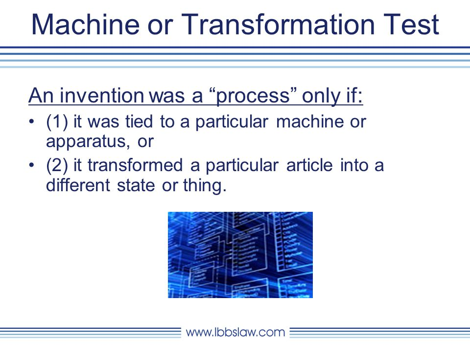 Machine or Transformation Test An invention was a process only if: (1) it was tied to a particular machine or apparatus, or (2) it transformed a particular article into a different state or thing.