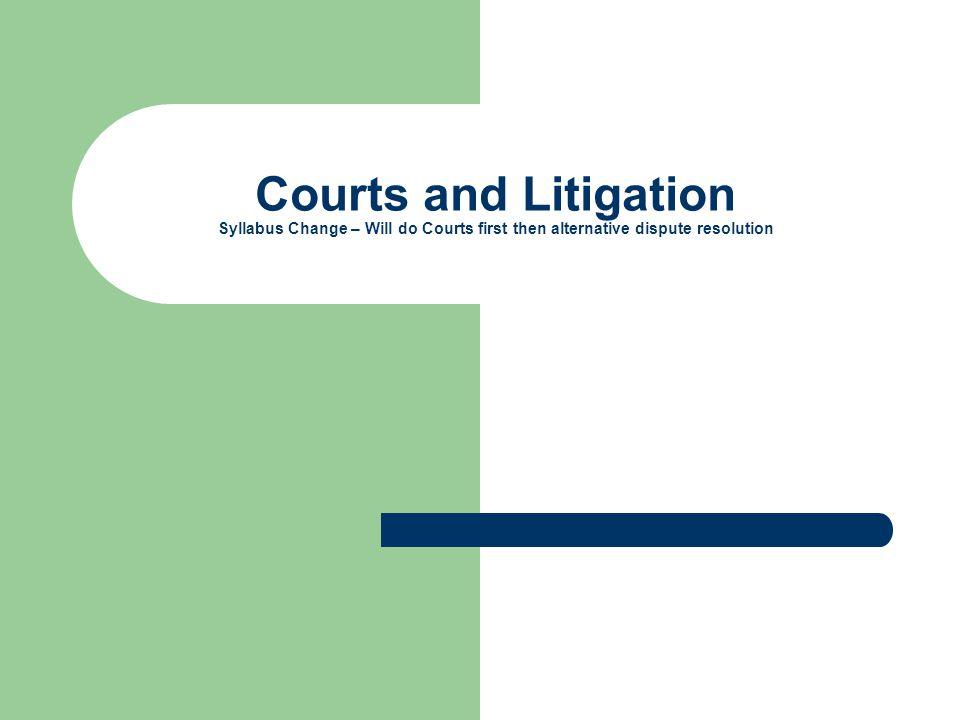 Courts and Litigation Syllabus Change – Will do Courts first then alternative dispute resolution