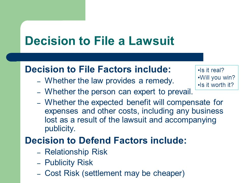 Decision to File a Lawsuit Decision to File Factors include: – Whether the law provides a remedy.