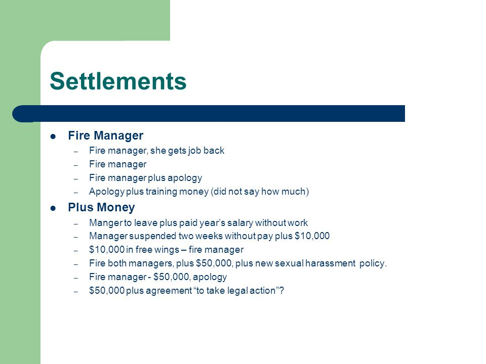 Settlements Fire Manager – Fire manager, she gets job back – Fire manager – Fire manager plus apology – Apology plus training money (did not say how much) Plus Money – Manger to leave plus paid years salary without work – Manager suspended two weeks without pay plus $10,000 – $10,000 in free wings – fire manager – Fire both managers, plus $50,000, plus new sexual harassment policy.