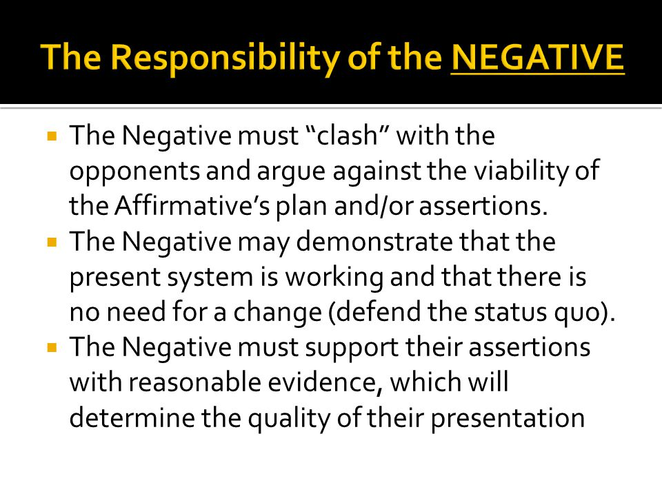 The Negative must clash with the opponents and argue against the viability of the Affirmatives plan and/or assertions.