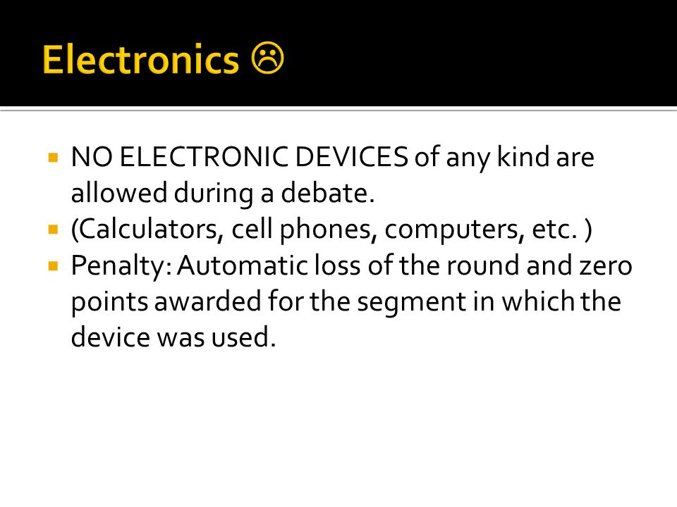 NO ELECTRONIC DEVICES of any kind are allowed during a debate.
