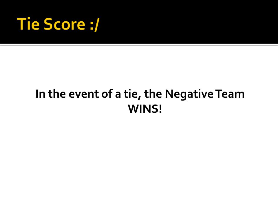 In the event of a tie, the Negative Team WINS!