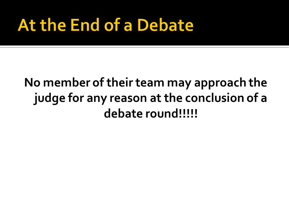 No member of their team may approach the judge for any reason at the conclusion of a debate round!!!!!