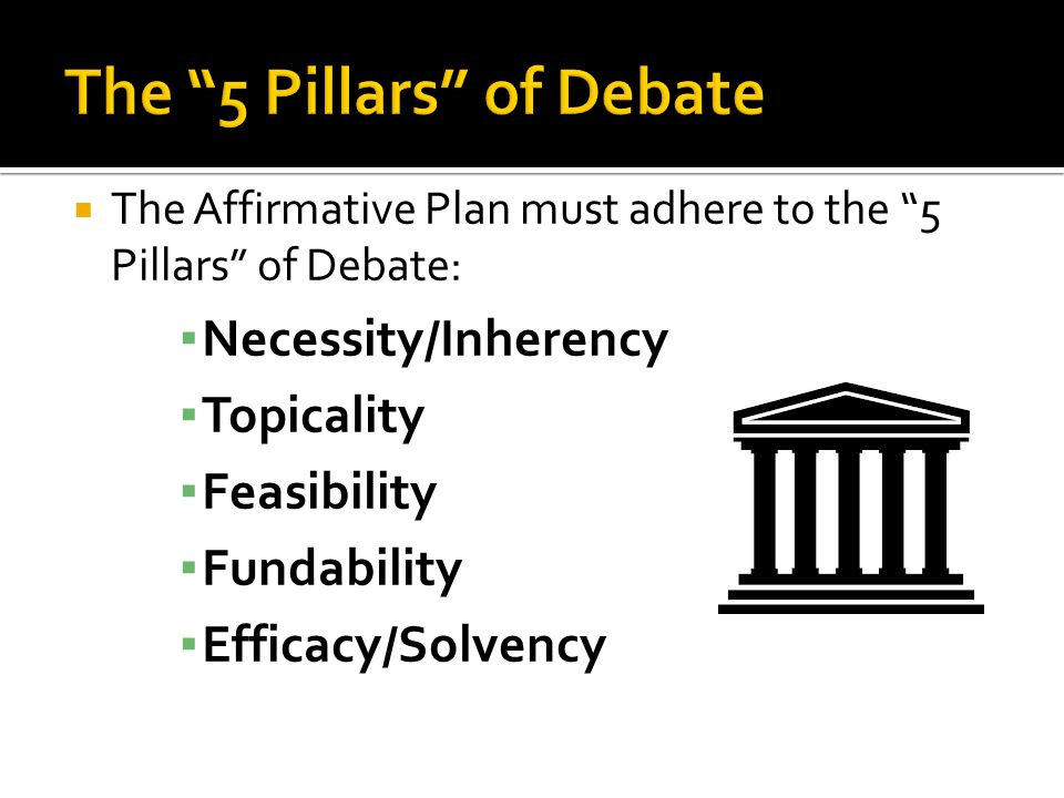The Affirmative Plan must adhere to the 5 Pillars of Debate: Necessity/Inherency Topicality Feasibility Fundability Efficacy/Solvency