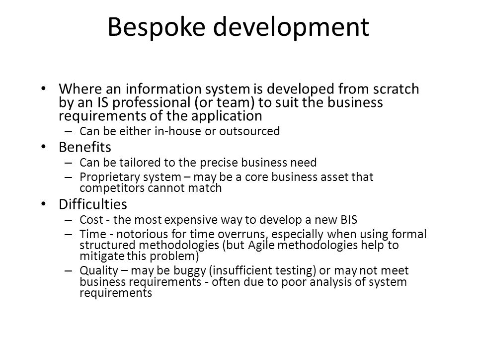 Bespoke development Where an information system is developed from scratch by an IS professional (or team) to suit the business requirements of the app