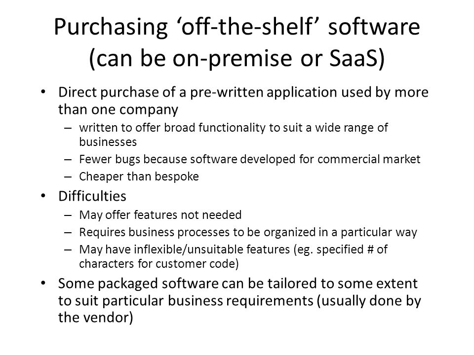 Purchasing off-the-shelf software (can be on-premise or SaaS) Direct purchase of a pre-written application used by more than one company – written to