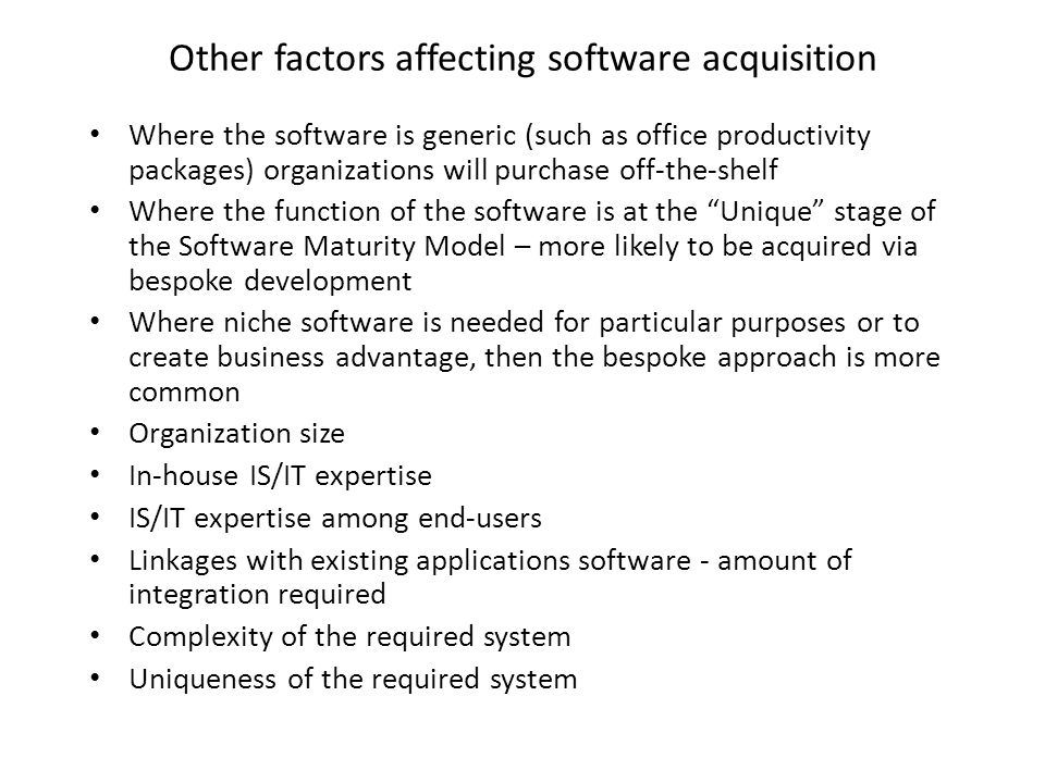 Other factors affecting software acquisition Where the software is generic (such as office productivity packages) organizations will purchase off-the-