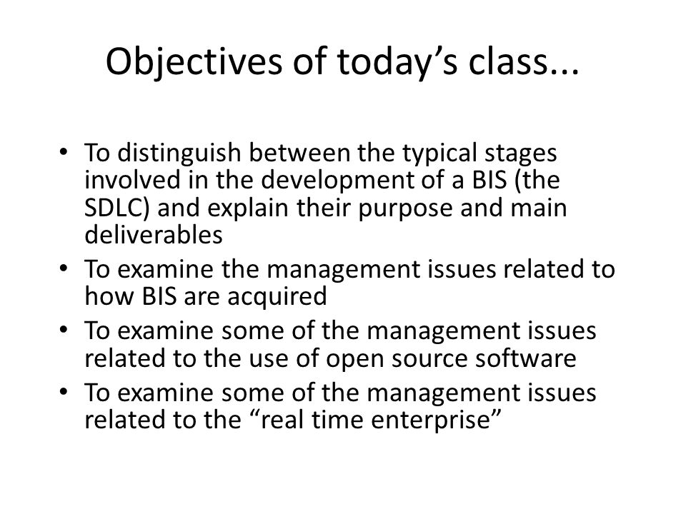 Objectives of todays class... To distinguish between the typical stages involved in the development of a BIS (the SDLC) and explain their purpose and