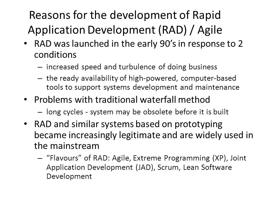 Reasons for the development of Rapid Application Development (RAD) / Agile RAD was launched in the early 90s in response to 2 conditions – increased s