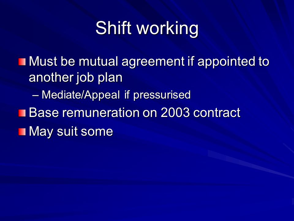 Shift working Must be mutual agreement if appointed to another job plan –Mediate/Appeal if pressurised Base remuneration on 2003 contract May suit som