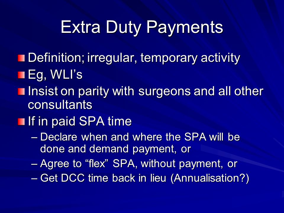 Extra Duty Payments Definition; irregular, temporary activity Eg, WLIs Insist on parity with surgeons and all other consultants If in paid SPA time –D
