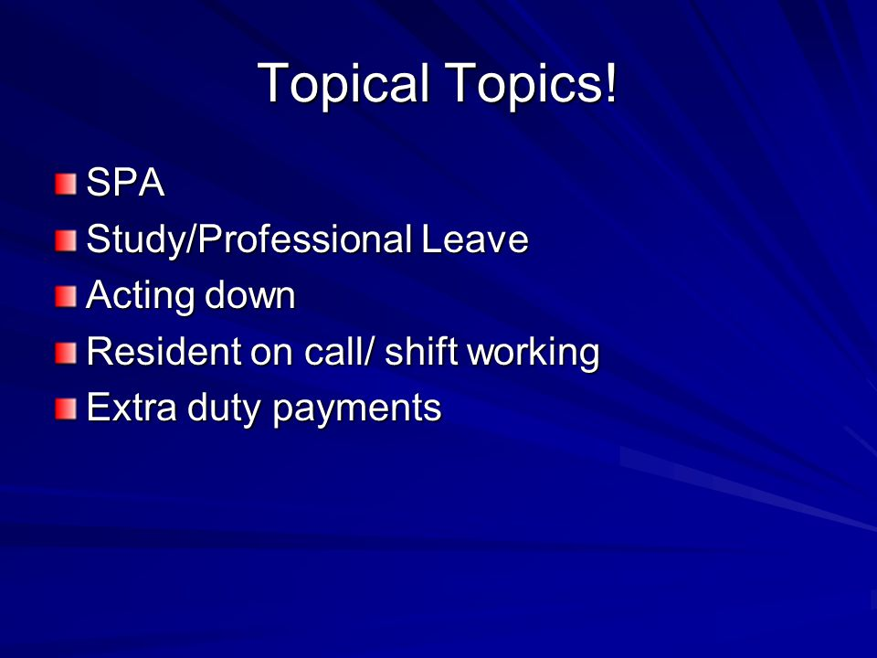 Topical Topics! SPA Study/Professional Leave Acting down Resident on call/ shift working Extra duty payments