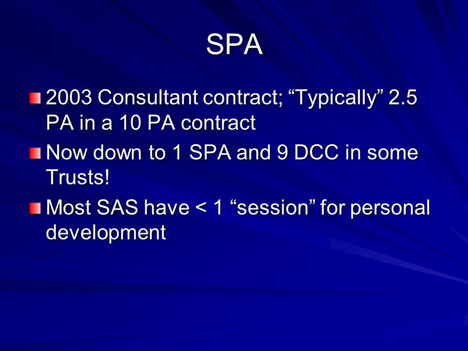 SPA 2003 Consultant contract; Typically 2.5 PA in a 10 PA contract Now down to 1 SPA and 9 DCC in some Trusts! Most SAS have < 1 session for personal