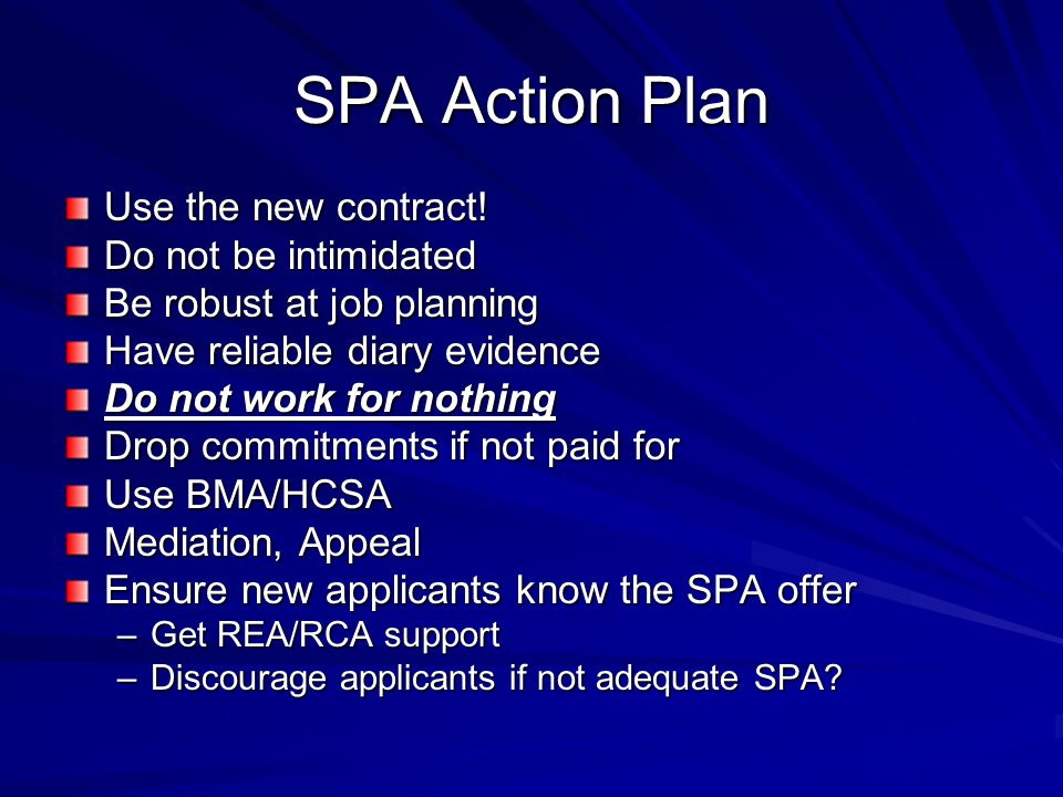 SPA Action Plan Use the new contract! Do not be intimidated Be robust at job planning Have reliable diary evidence Do not work for nothing Drop commit
