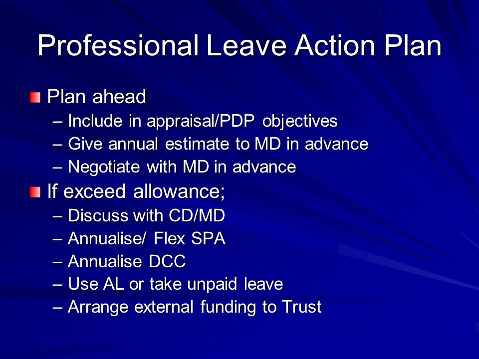 Professional Leave Action Plan Plan ahead –Include in appraisal/PDP objectives –Give annual estimate to MD in advance –Negotiate with MD in advance If