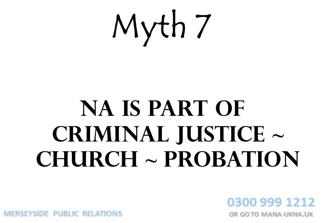 Myth 7 NA is part of criminal justice ~ church ~ probation