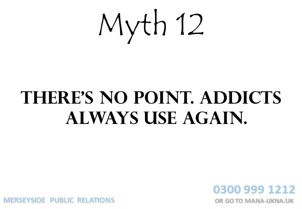 Myth 12 Theres no point. Addicts always use again.