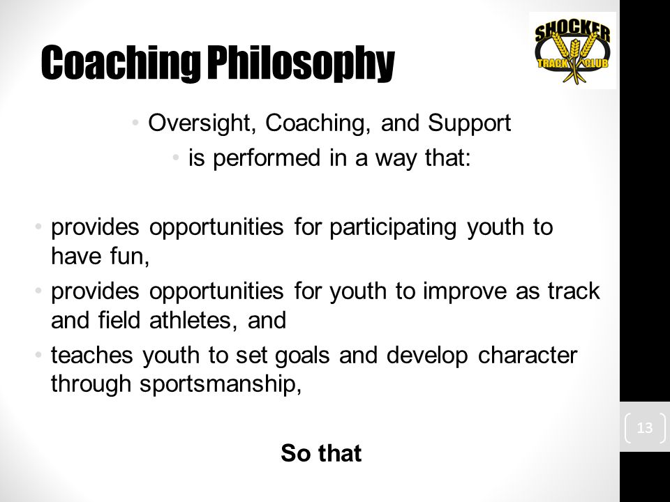 Coaching Philosophy Oversight, Coaching, and Support is performed in a way that: provides opportunities for participating youth to have fun, provides opportunities for youth to improve as track and field athletes, and teaches youth to set goals and develop character through sportsmanship, So that 13
