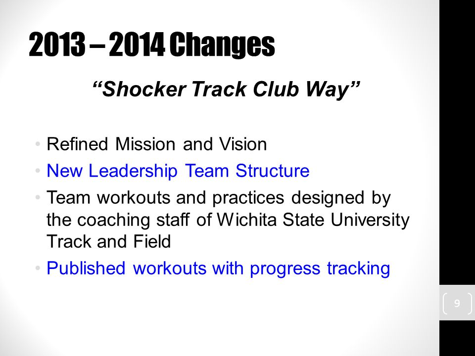2013 – 2014 Changes Shocker Track Club Way Refined Mission and Vision New Leadership Team Structure Team workouts and practices designed by the coaching staff of Wichita State University Track and Field Published workouts with progress tracking 9