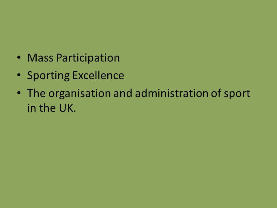 Mass Participation Sporting Excellence The organisation and administration of sport in the UK.