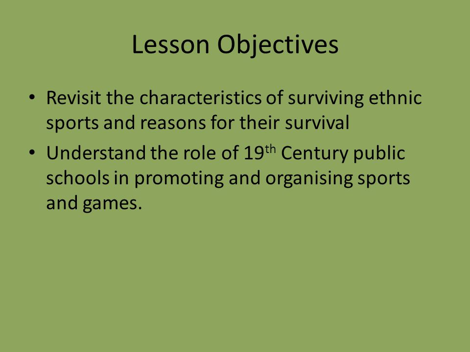 Lesson Objectives Revisit the characteristics of surviving ethnic sports and reasons for their survival Understand the role of 19 th Century public schools in promoting and organising sports and games.