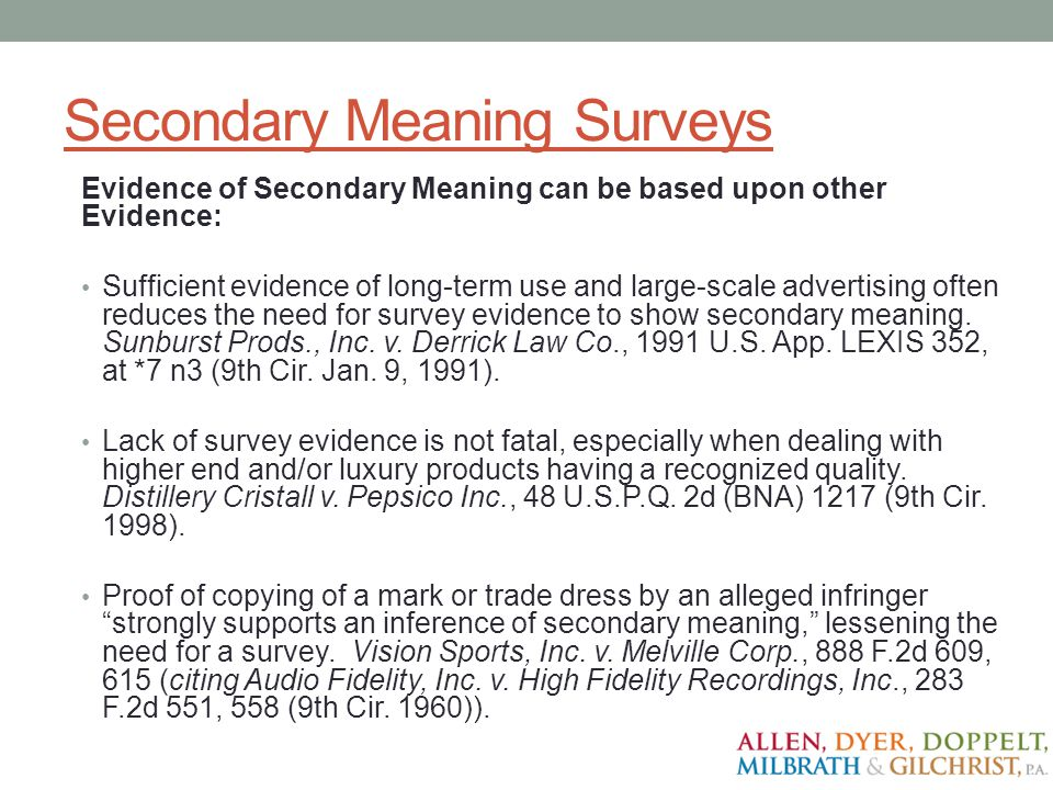 Secondary Meaning Surveys Evidence of Secondary Meaning can be based upon other Evidence: Sufficient evidence of long-term use and large-scale adverti