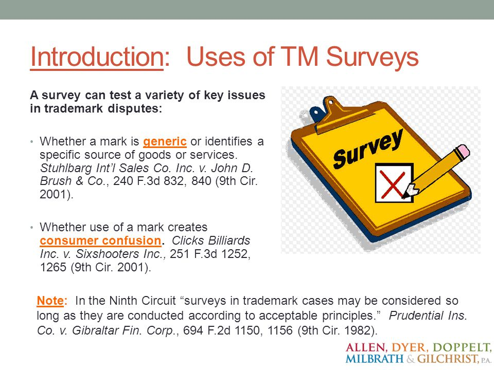 Introduction: Uses of TM Surveys A survey can test a variety of key issues in trademark disputes: Whether a mark is generic or identifies a specific s