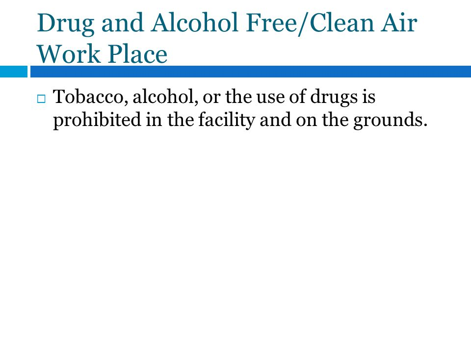 Drug and Alcohol Free/Clean Air Work Place Tobacco, alcohol, or the use of drugs is prohibited in the facility and on the grounds.