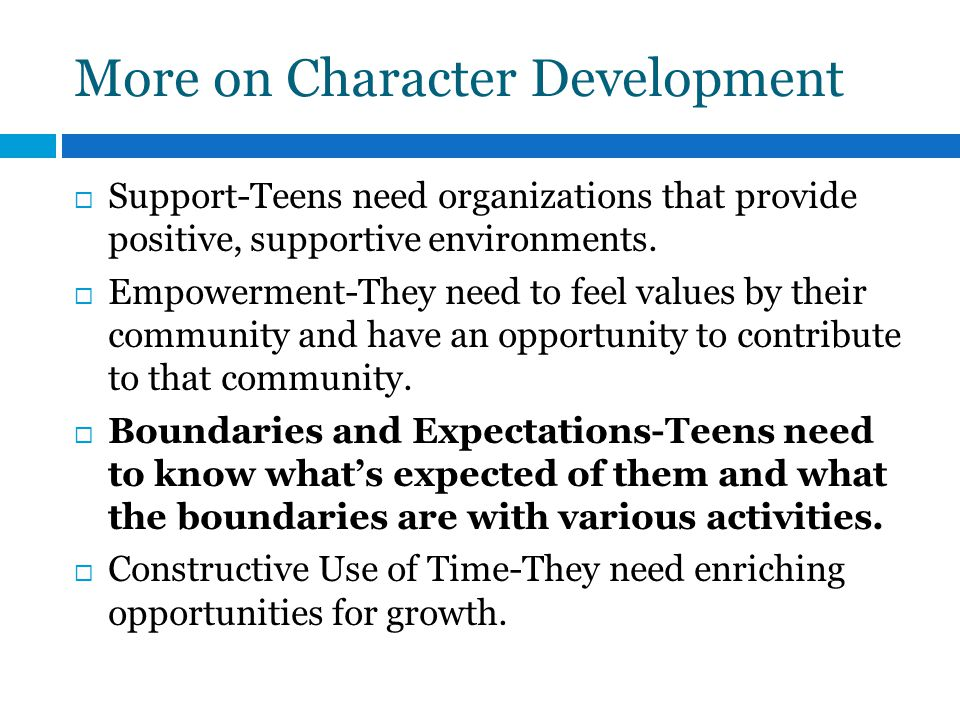 More on Character Development Support-Teens need organizations that provide positive, supportive environments.