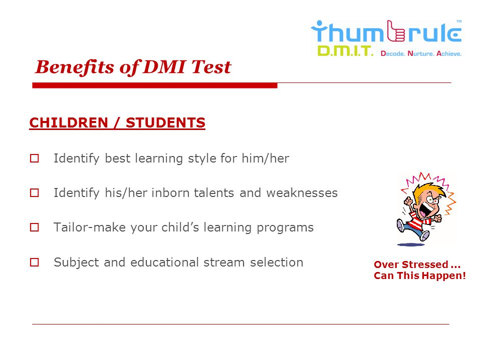 Benefits of DMI Test CHILDREN / STUDENTS Identify best learning style for him/her Identify his/her inborn talents and weaknesses Tailor-make your chil