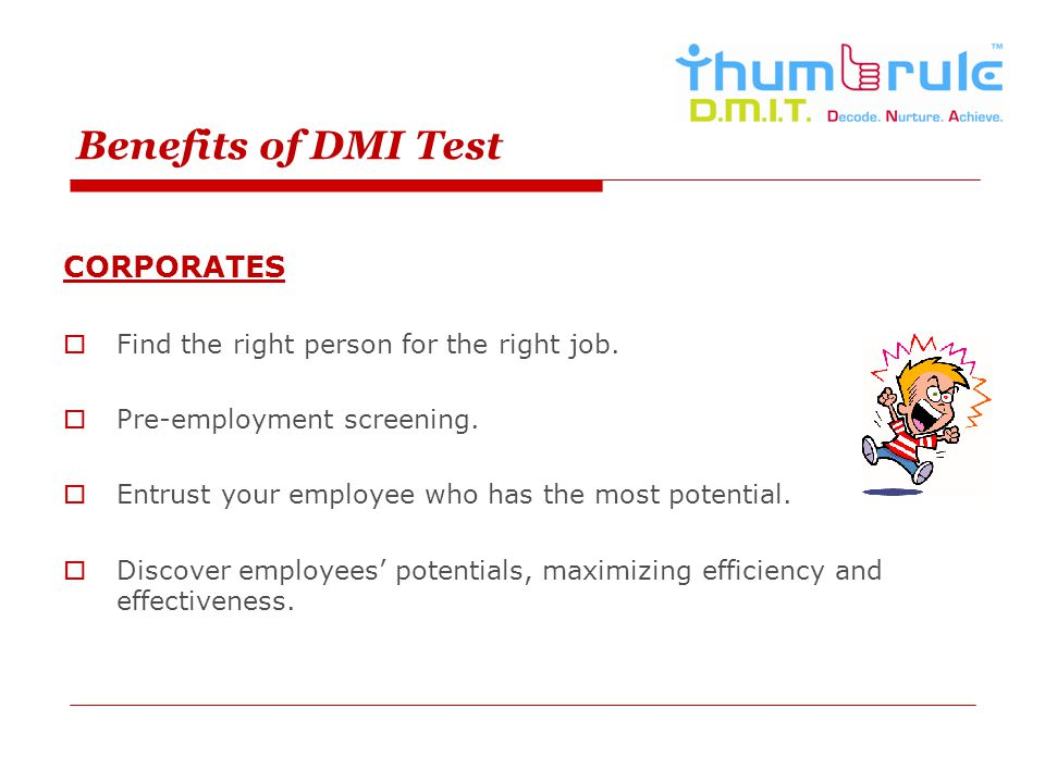 Benefits of DMI Test CORPORATES Find the right person for the right job. Pre-employment screening. Entrust your employee who has the most potential. D
