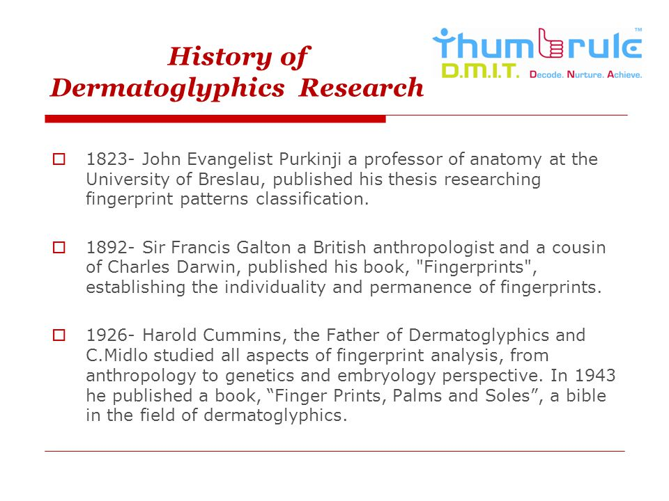 History of Dermatoglyphics Research 1823- John Evangelist Purkinji a professor of anatomy at the University of Breslau, published his thesis researchi