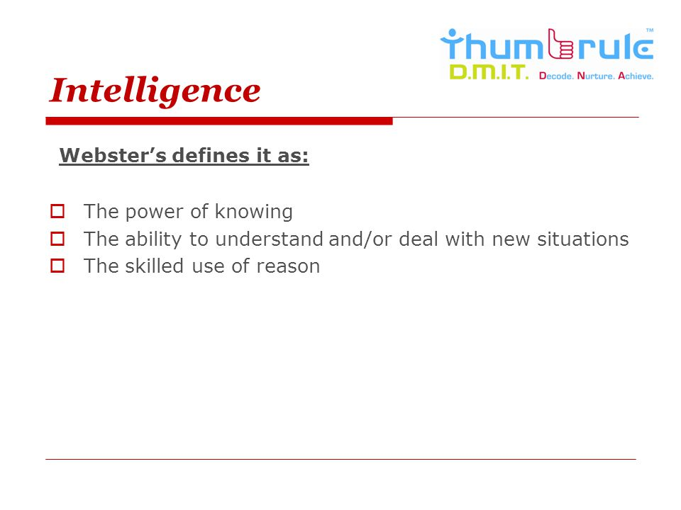 Intelligence Websters defines it as: The power of knowing The ability to understand and/or deal with new situations The skilled use of reason