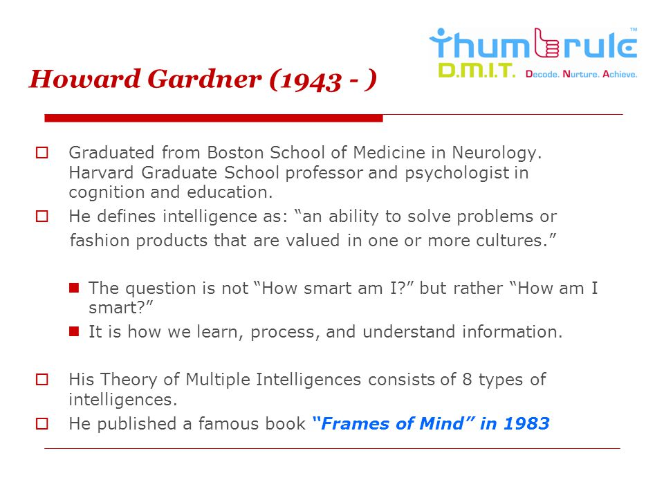 Howard Gardner (1943 - ) Graduated from Boston School of Medicine in Neurology. Harvard Graduate School professor and psychologist in cognition and ed