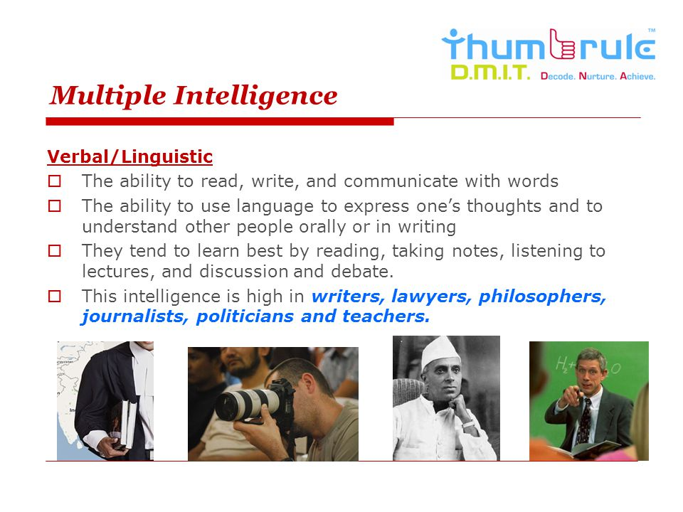 Multiple Intelligence Verbal/Linguistic The ability to read, write, and communicate with words The ability to use language to express ones thoughts an