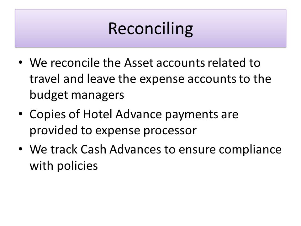 Reconciling We reconcile the Asset accounts related to travel and leave the expense accounts to the budget managers Copies of Hotel Advance payments are provided to expense processor We track Cash Advances to ensure compliance with policies