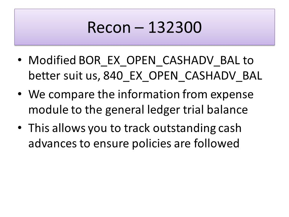 Recon – 132300 Modified BOR_EX_OPEN_CASHADV_BAL to better suit us, 840_EX_OPEN_CASHADV_BAL We compare the information from expense module to the general ledger trial balance This allows you to track outstanding cash advances to ensure policies are followed