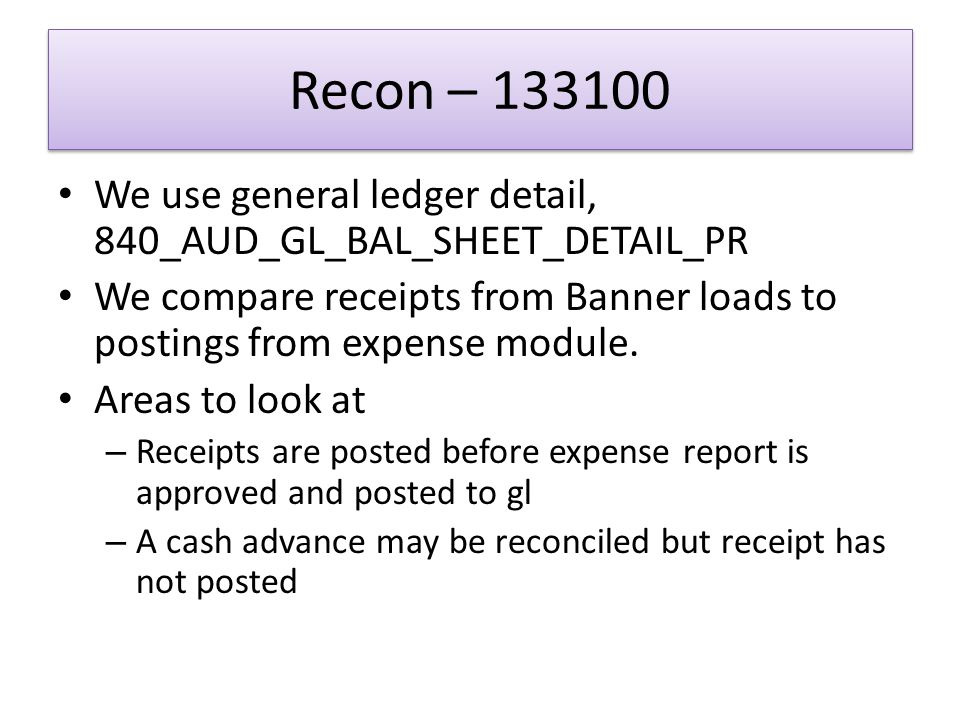 Recon – 133100 We use general ledger detail, 840_AUD_GL_BAL_SHEET_DETAIL_PR We compare receipts from Banner loads to postings from expense module.