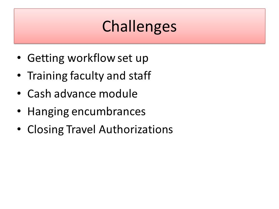 Challenges Getting workflow set up Training faculty and staff Cash advance module Hanging encumbrances Closing Travel Authorizations