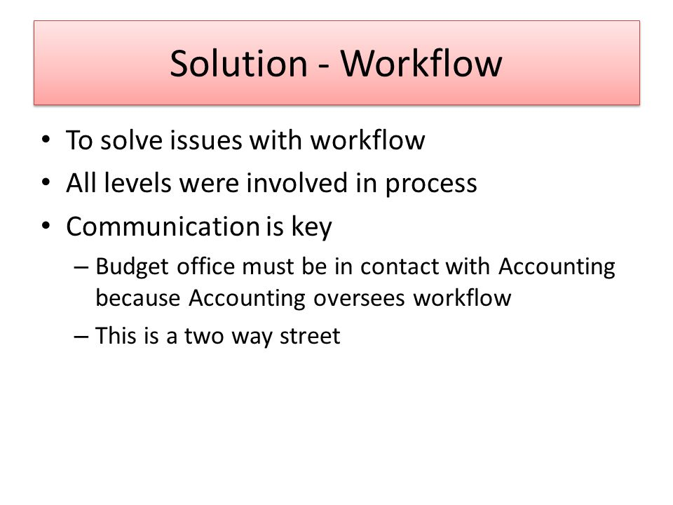Solution - Workflow To solve issues with workflow All levels were involved in process Communication is key – Budget office must be in contact with Accounting because Accounting oversees workflow – This is a two way street