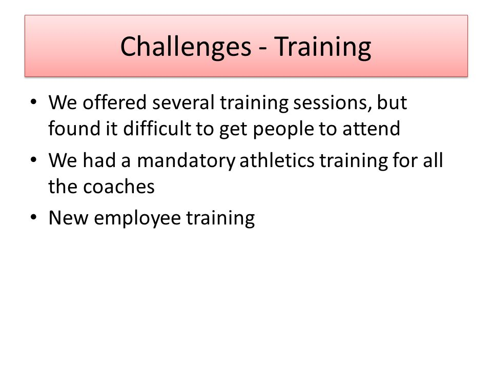 Challenges - Training We offered several training sessions, but found it difficult to get people to attend We had a mandatory athletics training for all the coaches New employee training