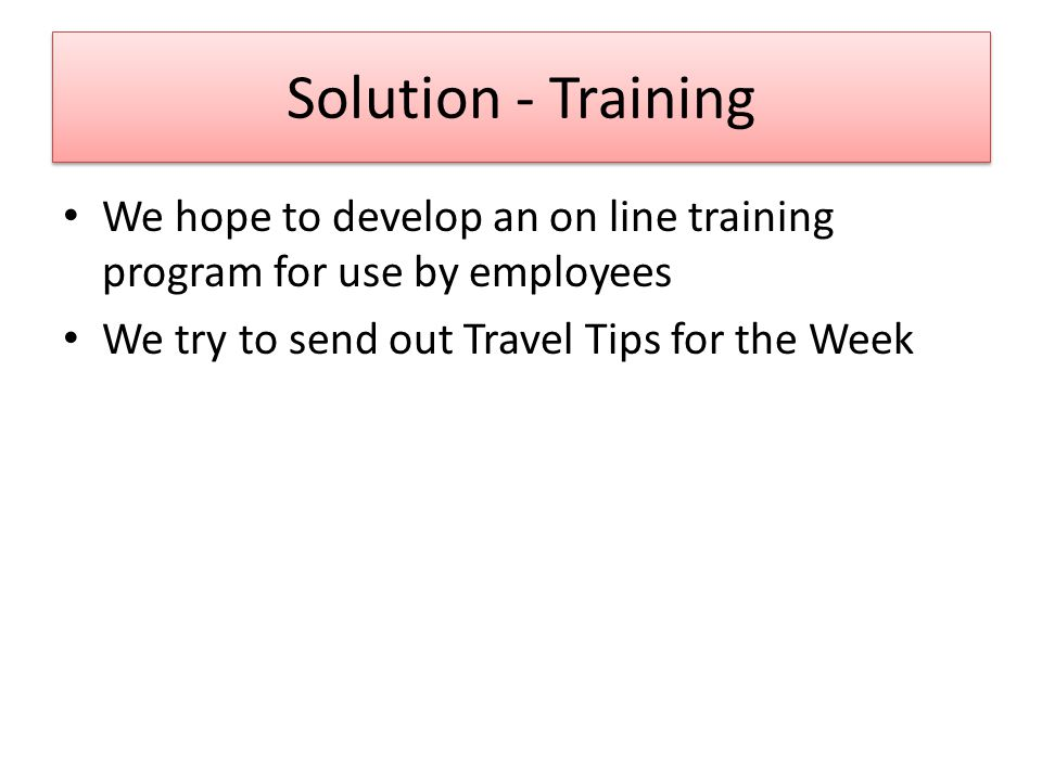 Solution - Training We hope to develop an on line training program for use by employees We try to send out Travel Tips for the Week