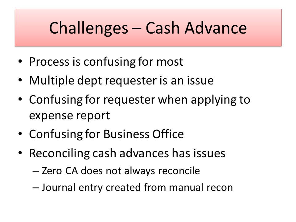 Challenges – Cash Advance Process is confusing for most Multiple dept requester is an issue Confusing for requester when applying to expense report Confusing for Business Office Reconciling cash advances has issues – Zero CA does not always reconcile – Journal entry created from manual recon