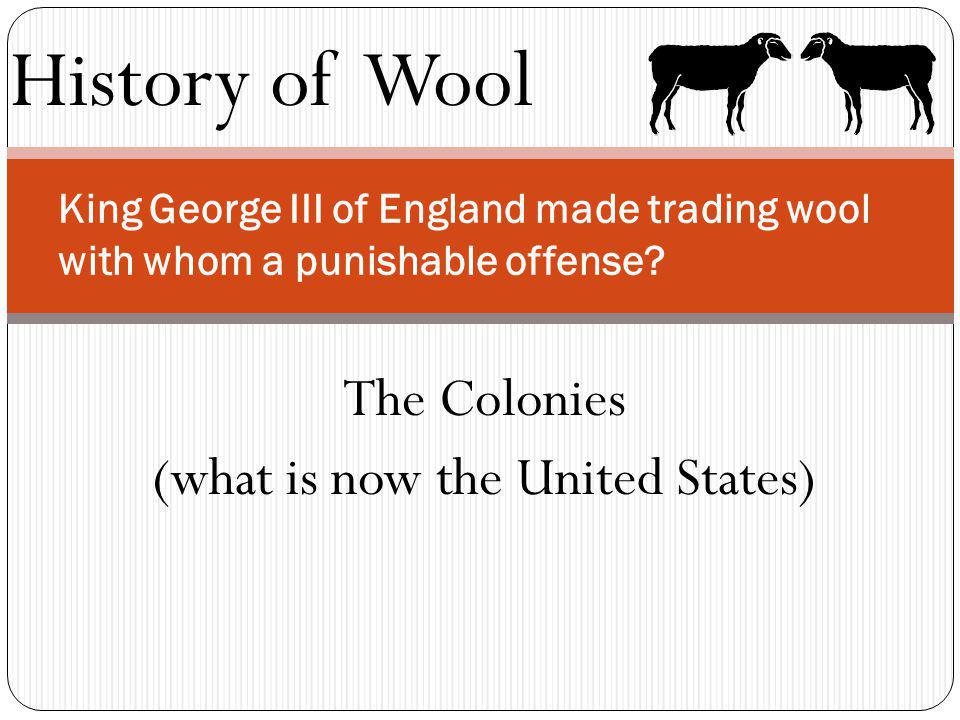 History of Wool King George III of England made trading wool with whom a punishable offense? The Colonies (what is now the United States)