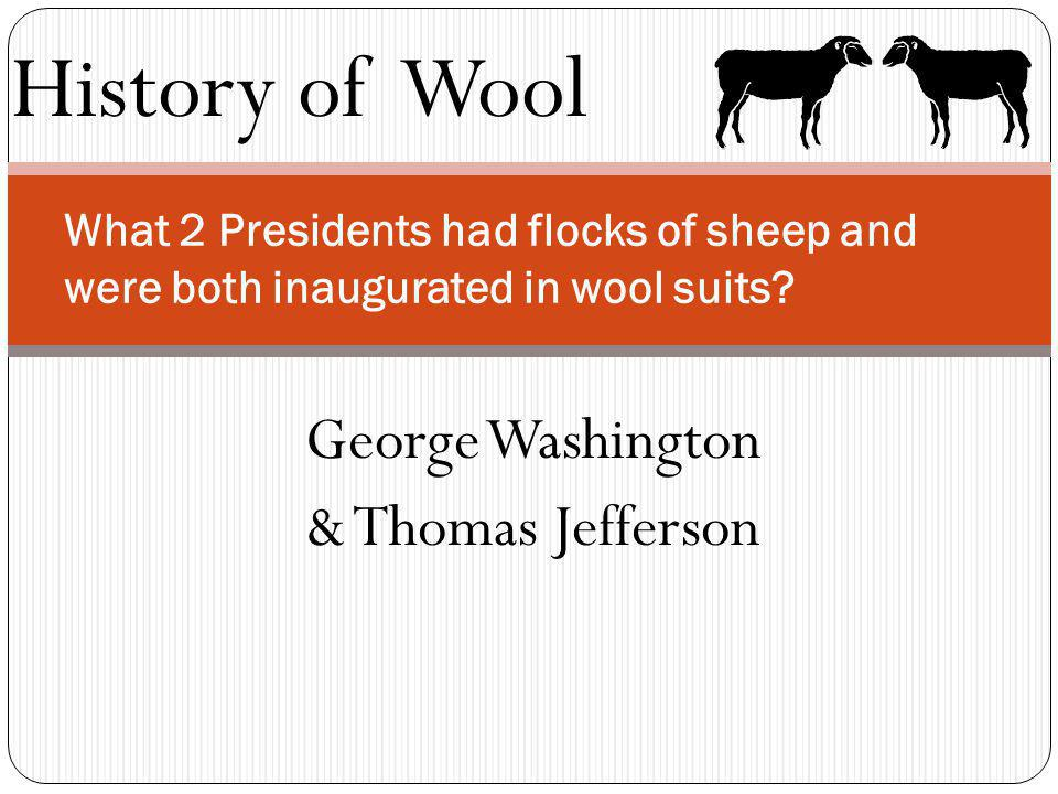 History of Wool What 2 Presidents had flocks of sheep and were both inaugurated in wool suits? George Washington & Thomas Jefferson
