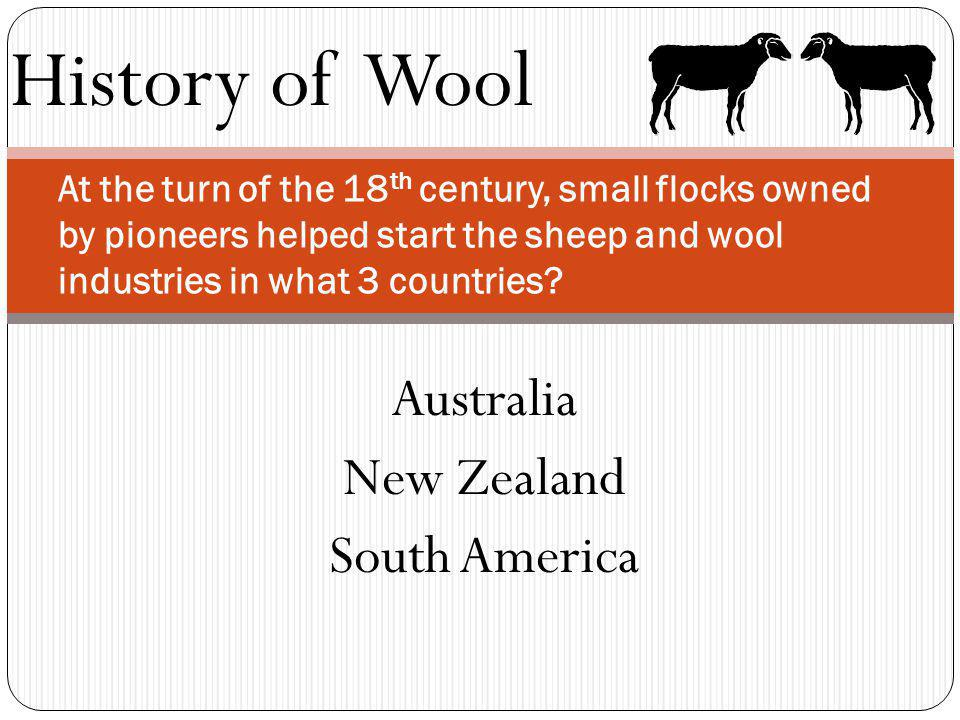 History of Wool At the turn of the 18 th century, small flocks owned by pioneers helped start the sheep and wool industries in what 3 countries? Austr