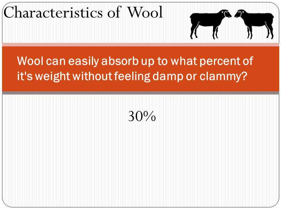 Characteristics of Wool Wool can easily absorb up to what percent of it's weight without feeling damp or clammy? 30%