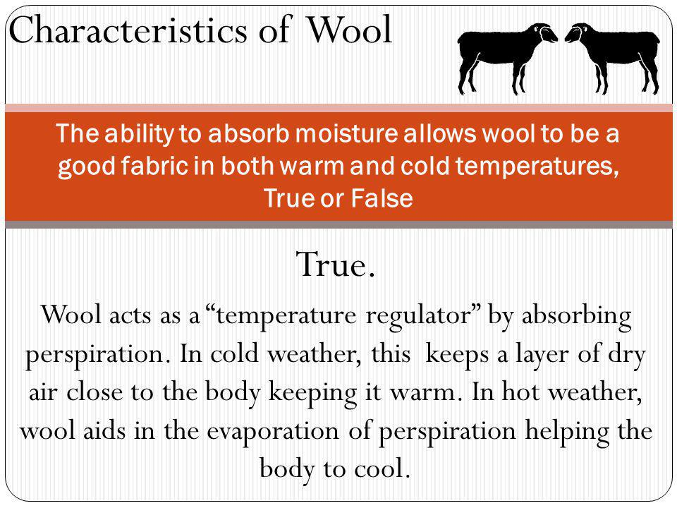 Characteristics of Wool The ability to absorb moisture allows wool to be a good fabric in both warm and cold temperatures, True or False True.